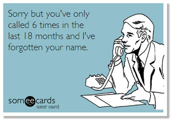 Sorry, but you've only called 6 times in the last 18 months and I've forgotten your name.